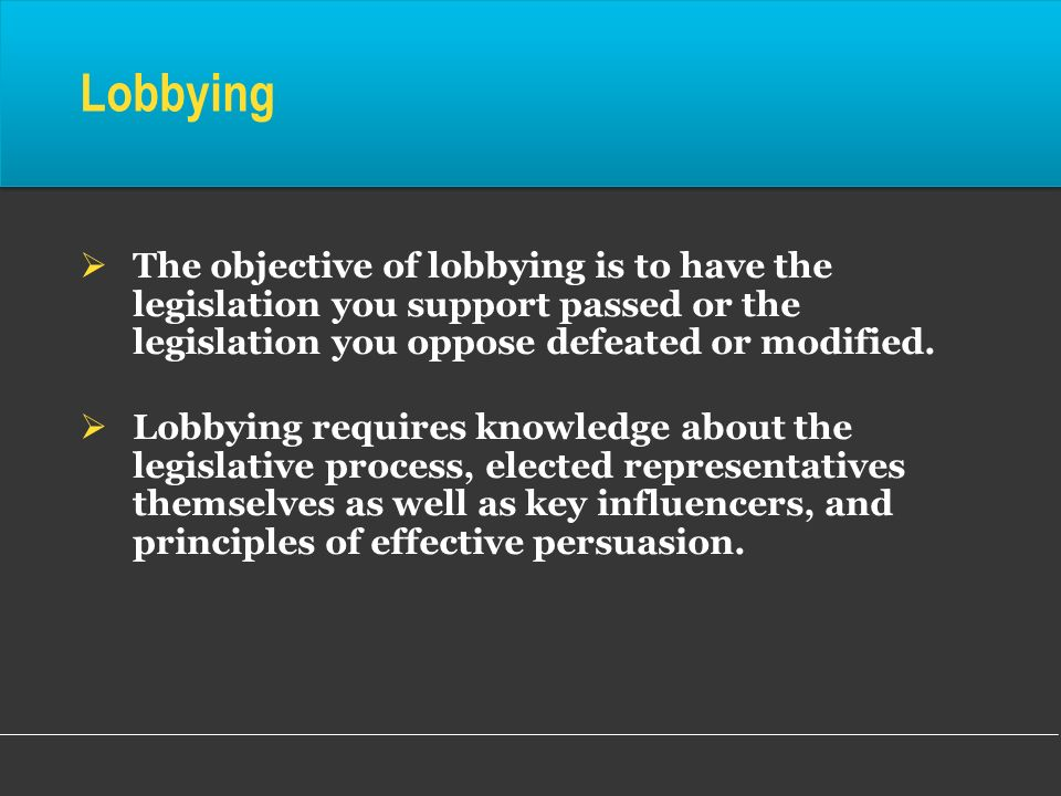 Lobbying The objective of lobbying is to have the legislation you support passed or the legislation you oppose defeated or modified.