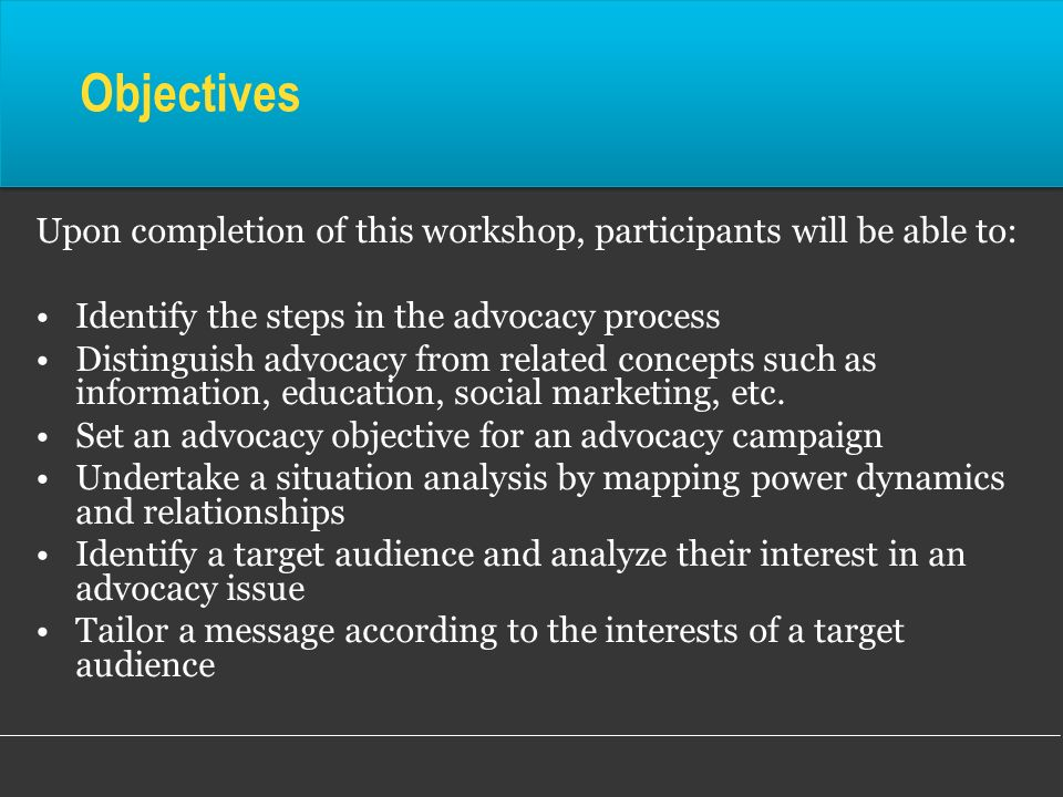 Objectives Upon completion of this workshop, participants will be able to: Identify the steps in the advocacy process.