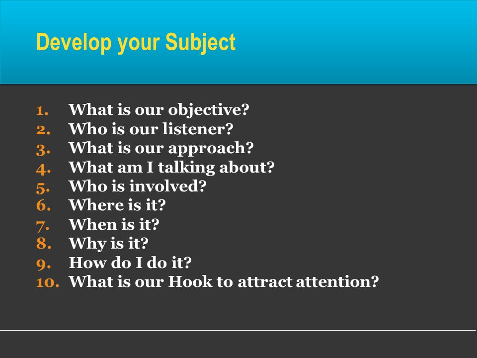 Develop your Subject What is our objective Who is our listener