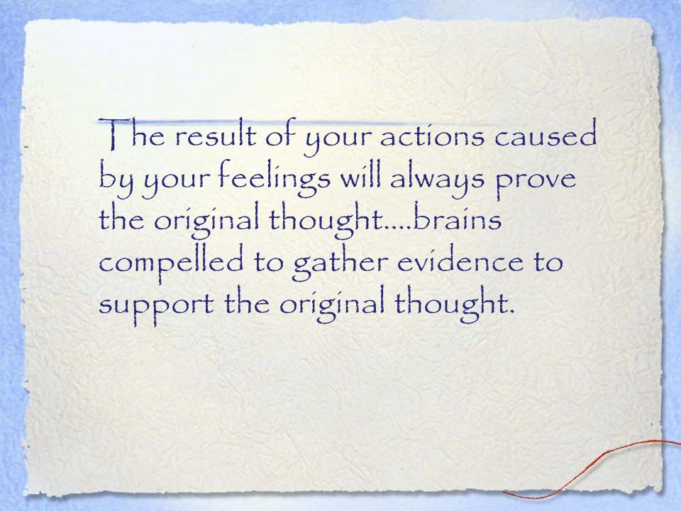 The result of your actions caused by your feelings will always prove the original thought….brains compelled to gather evidence to support the original thought.