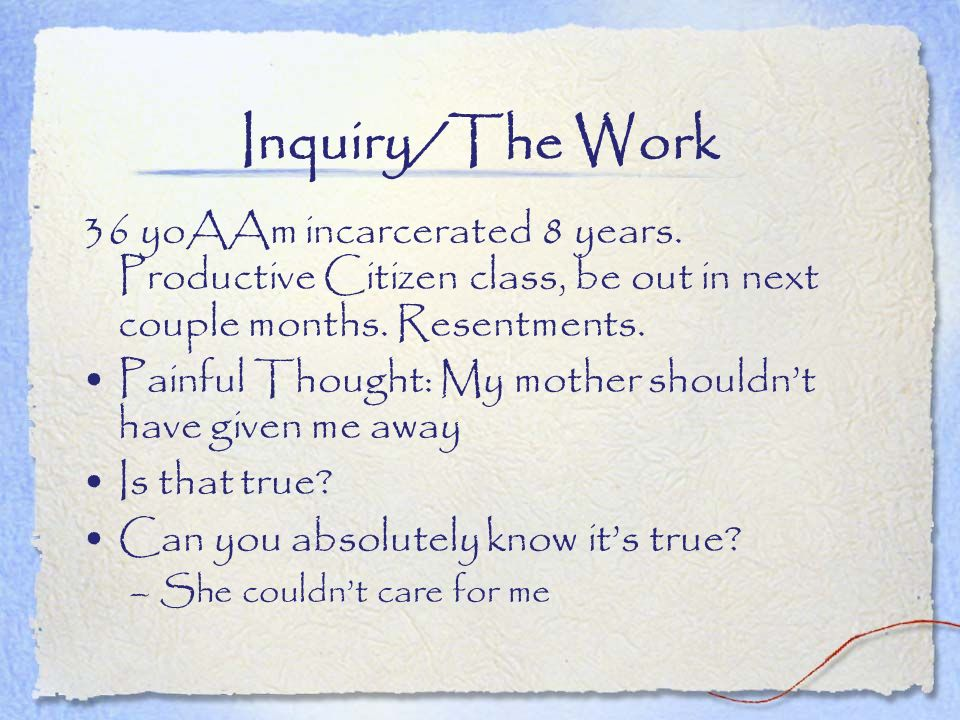 Inquiry/The Work 36 yoAAm incarcerated 8 years. Productive Citizen class, be out in next couple months. Resentments.