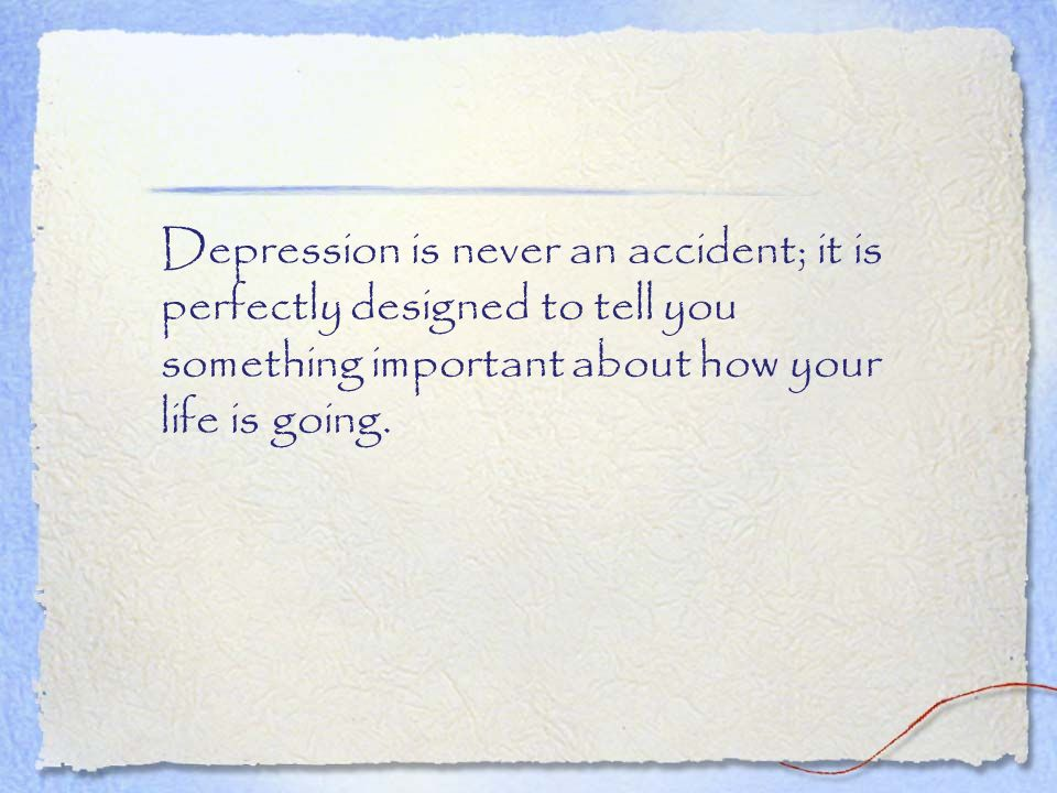 Depression is never an accident; it is perfectly designed to tell you something important about how your life is going.