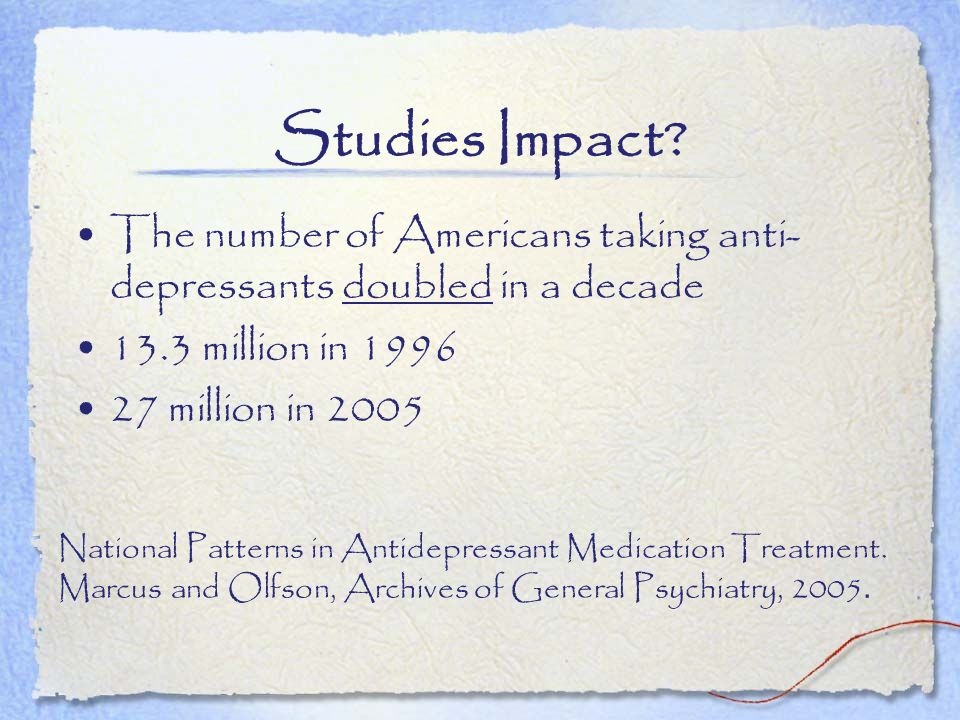 Studies Impact The number of Americans taking anti-depressants doubled in a decade. 13.3 million in 1996.