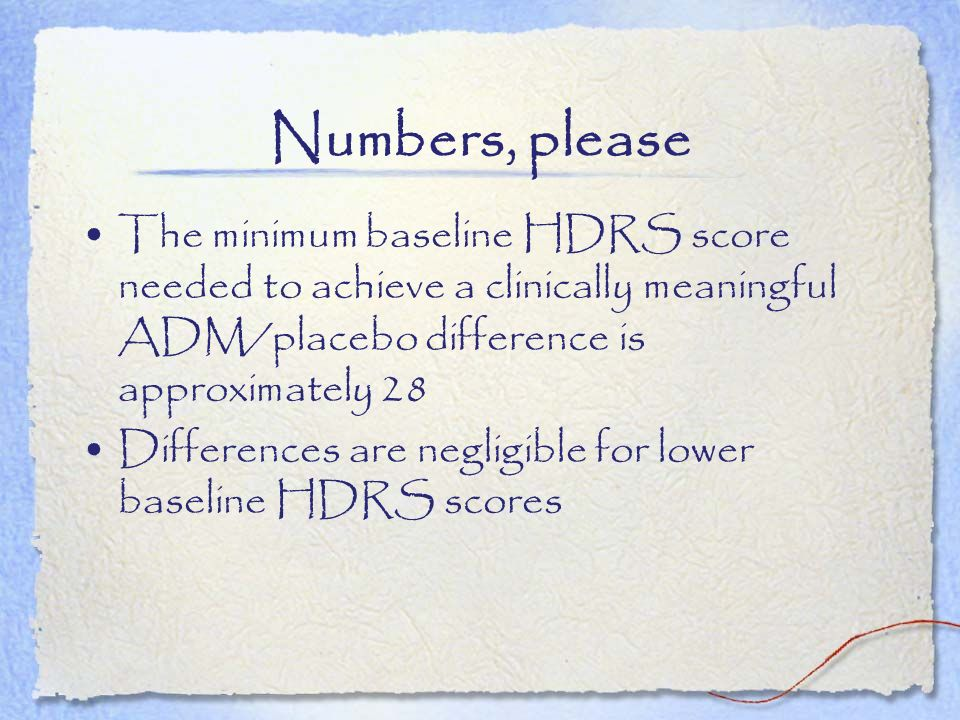 Numbers, please The minimum baseline HDRS score needed to achieve a clinically meaningful ADM/placebo difference is approximately 28.