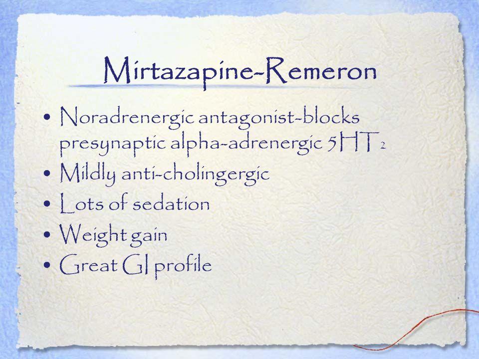 Mirtazapine-Remeron Noradrenergic antagonist-blocks presynaptic alpha-adrenergic 5HT2. Mildly anti-cholingergic.