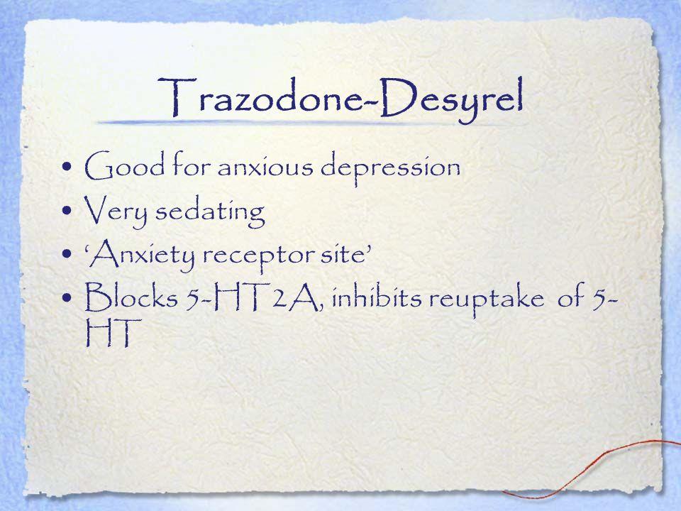 Trazodone-Desyrel Good for anxious depression Very sedating