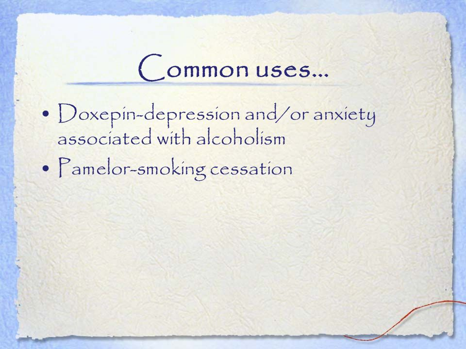 Common uses… Doxepin-depression and/or anxiety associated with alcoholism Pamelor-smoking cessation