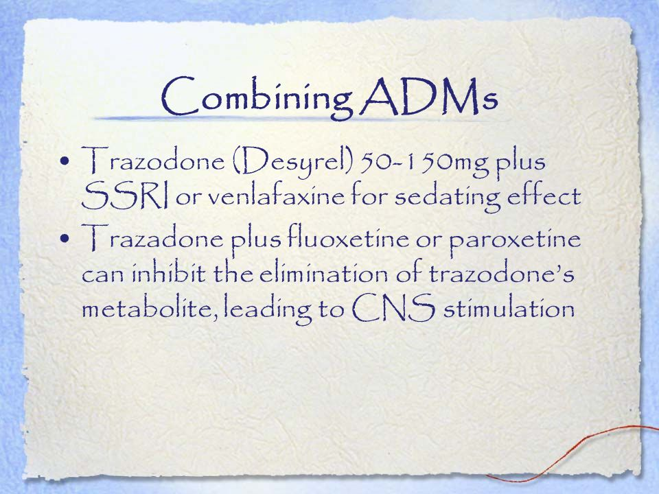 Combining ADMs Trazodone (Desyrel) mg plus SSRI or venlafaxine for sedating effect.