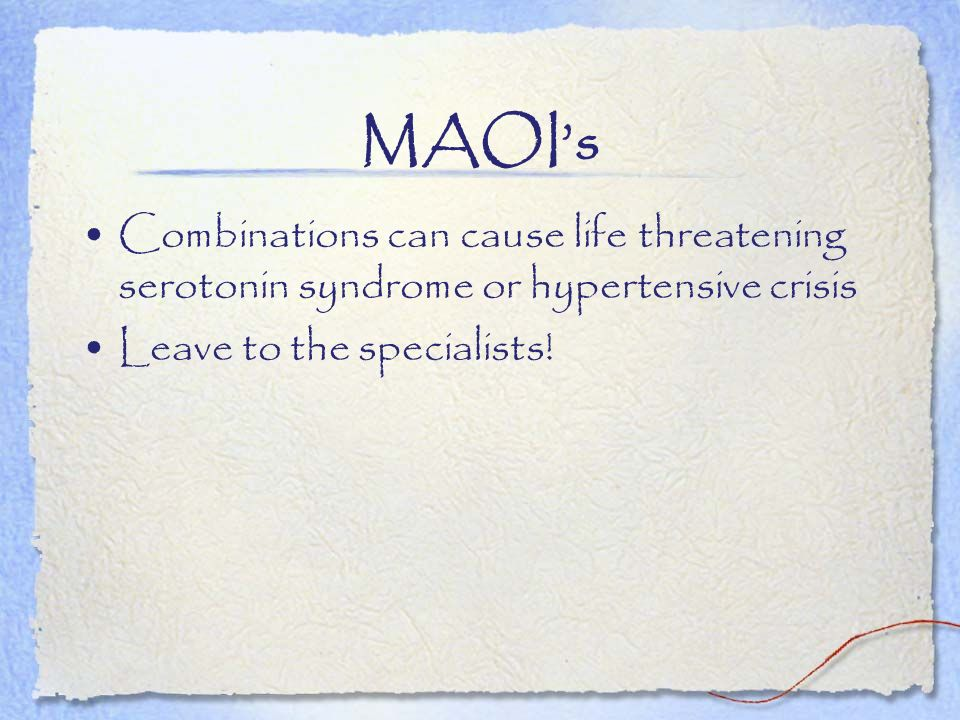 MAOI's Combinations can cause life threatening serotonin syndrome or hypertensive crisis.