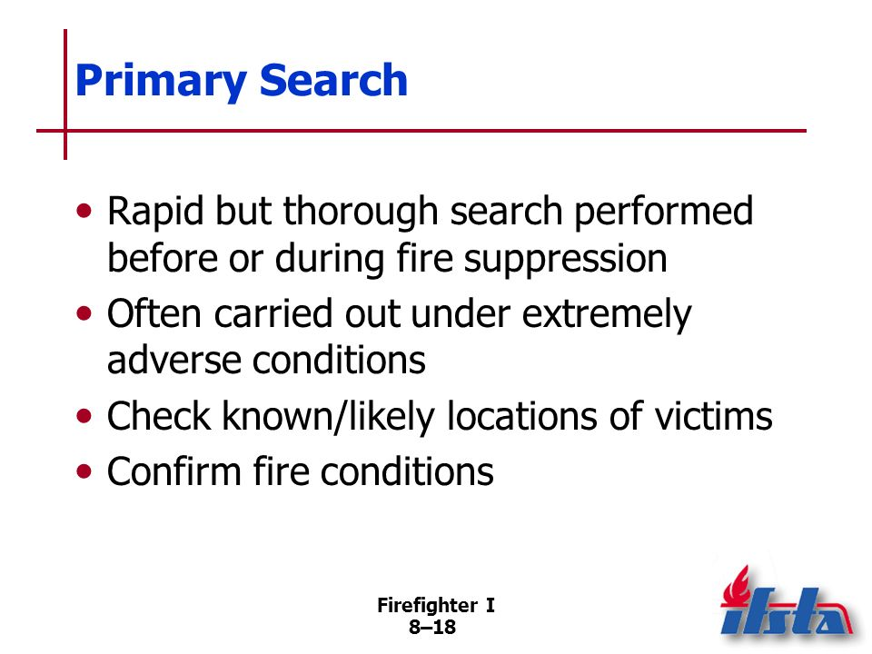 Primary Search Rapid but thorough search performed before or during fire suppression. Often carried out under extremely adverse conditions.