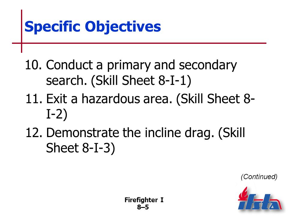 Specific Objectives 10. Conduct a primary and secondary search. (Skill Sheet 8-I-1) 11. Exit a hazardous area. (Skill Sheet 8-I-2)