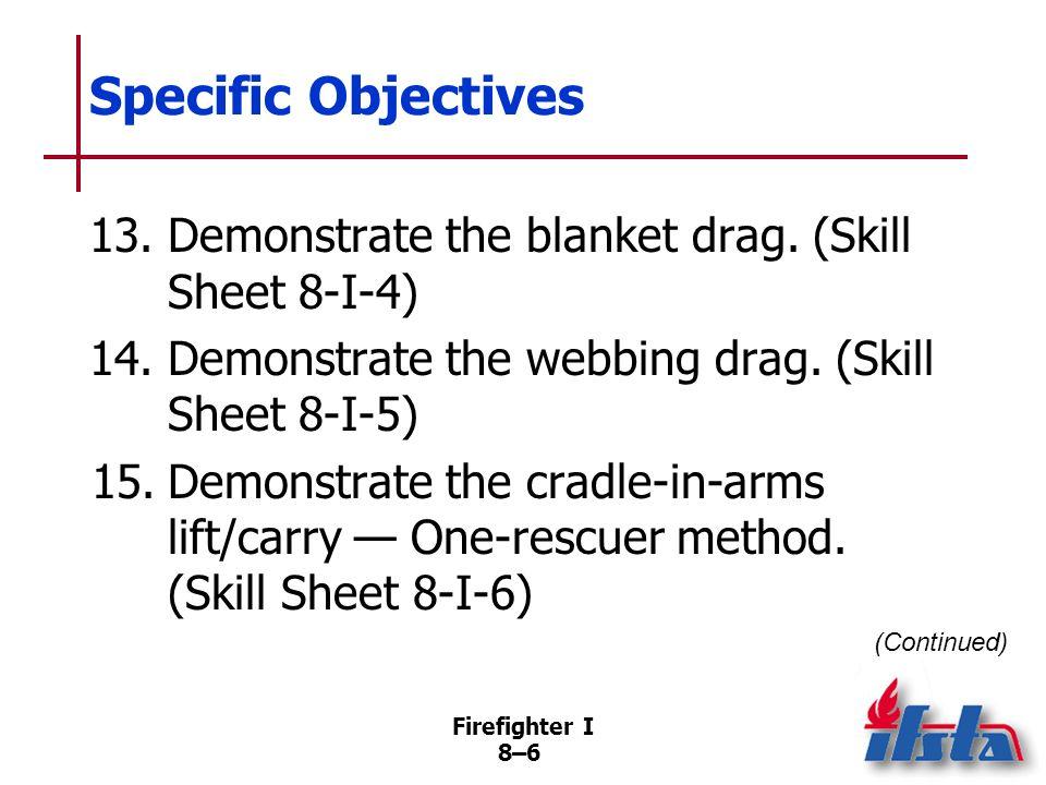 Specific Objectives 13. Demonstrate the blanket drag. (Skill Sheet 8-I-4) 14. Demonstrate the webbing drag. (Skill Sheet 8-I-5)