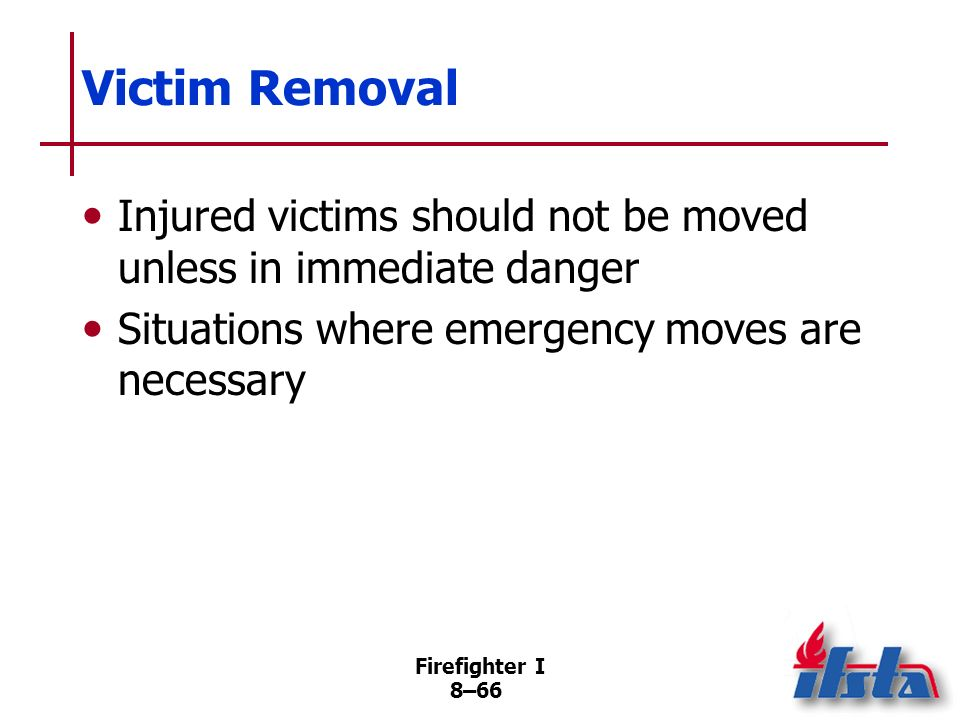 Victim Removal Injured victims should not be moved unless in immediate danger. Situations where emergency moves are necessary.