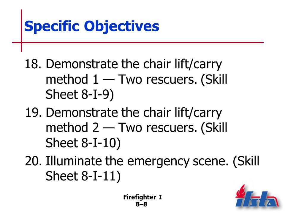 Specific Objectives 18. Demonstrate the chair lift/carry method 1 — Two rescuers. (Skill Sheet 8-I-9)