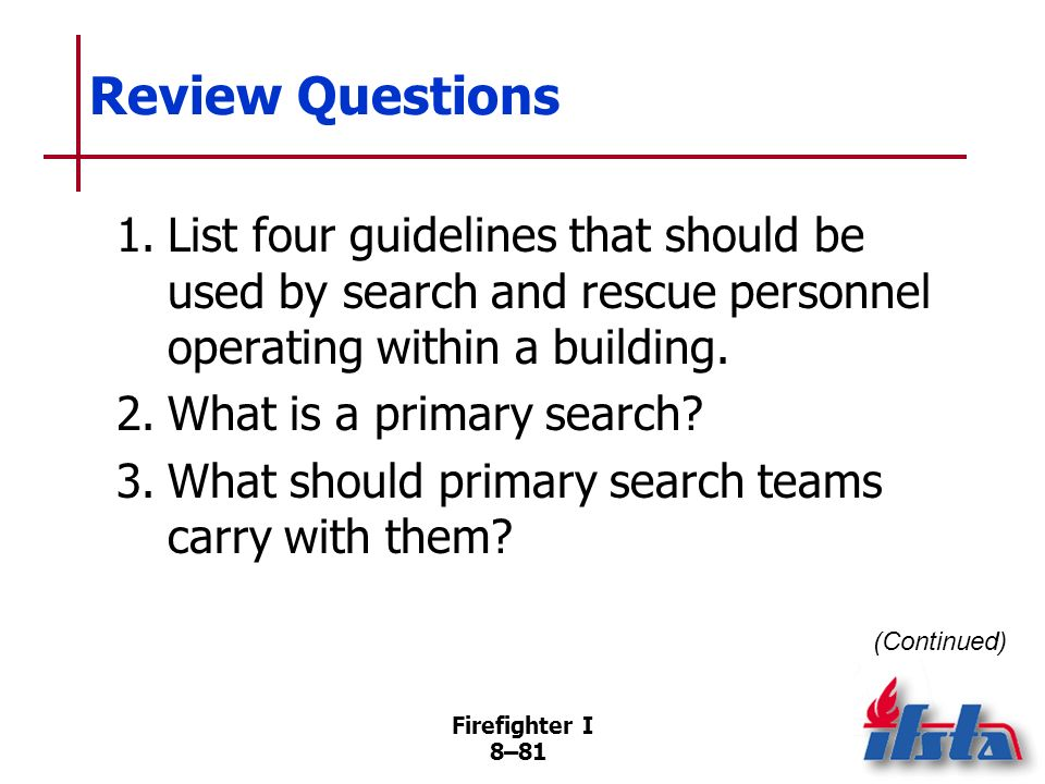 Review Questions 1. List four guidelines that should be used by search and rescue personnel operating within a building.