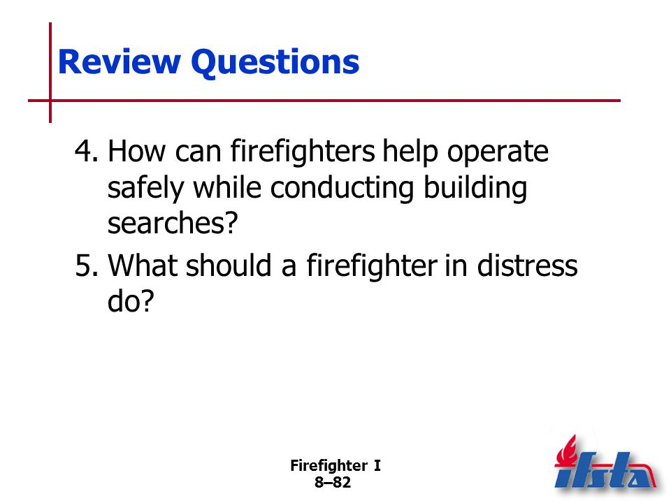 Review Questions 4. How can firefighters help operate safely while conducting building searches 5. What should a firefighter in distress do
