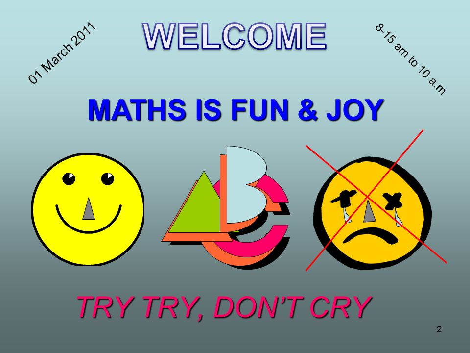 WELCOME MATHS IS FUN & JOY TRY TRY, DON'T CRY 01 March 2011