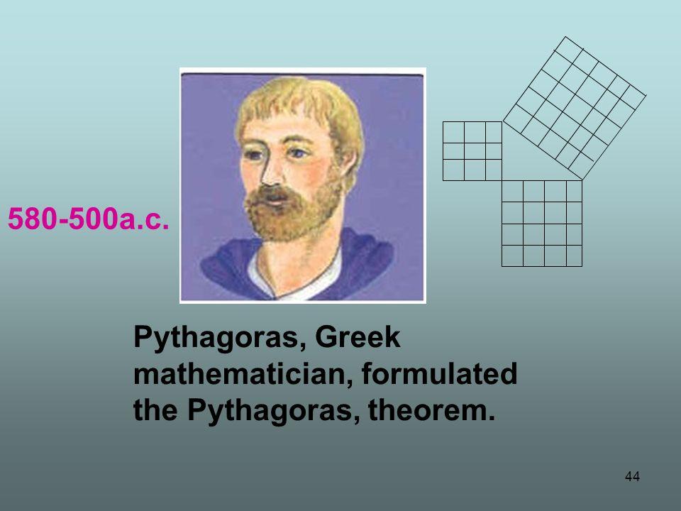 580-500a.c. Pythagoras, Greek mathematician, formulated the Pythagoras, theorem.