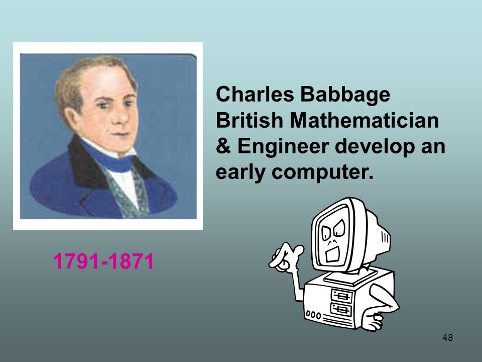 Charles Babbage British Mathematician & Engineer develop an early computer.