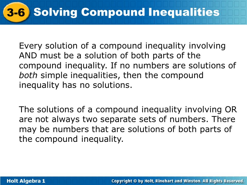 Every solution of a compound inequality involving AND must be a solution of both parts of the compound inequality. If no numbers are solutions of both simple inequalities, then the compound inequality has no solutions.