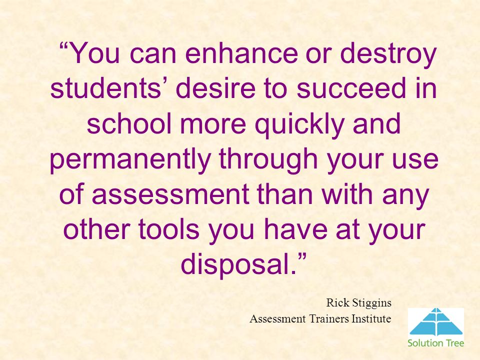 You can enhance or destroy students' desire to succeed in school more quickly and permanently through your use of assessment than with any other tools you have at your disposal.