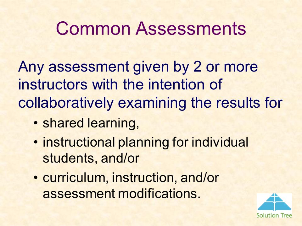 Common AssessmentsAny assessment given by 2 or more instructors with the intention of collaboratively examining the results for.