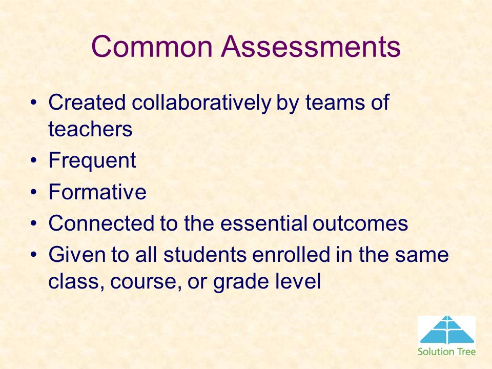 Common Assessments Created collaboratively by teams of teachers