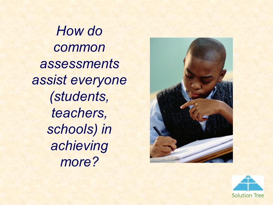 How do common assessments assist everyone (students, teachers, schools) in achieving more