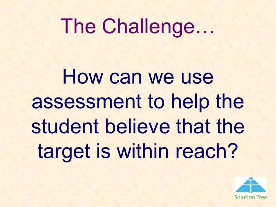 The Challenge… How can we use assessment to help the student believe that the target is within reach
