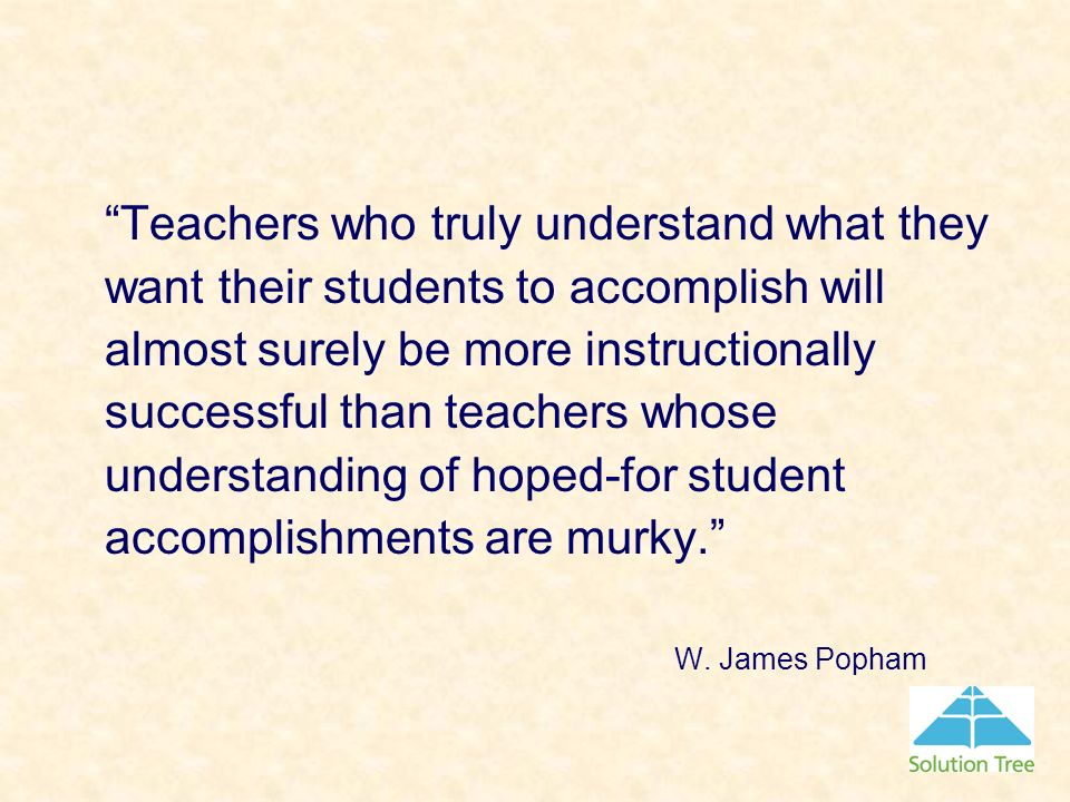 Teachers who truly understand what they want their students to accomplish will almost surely be more instructionally successful than teachers whose understanding of hoped-for student accomplishments are murky.
