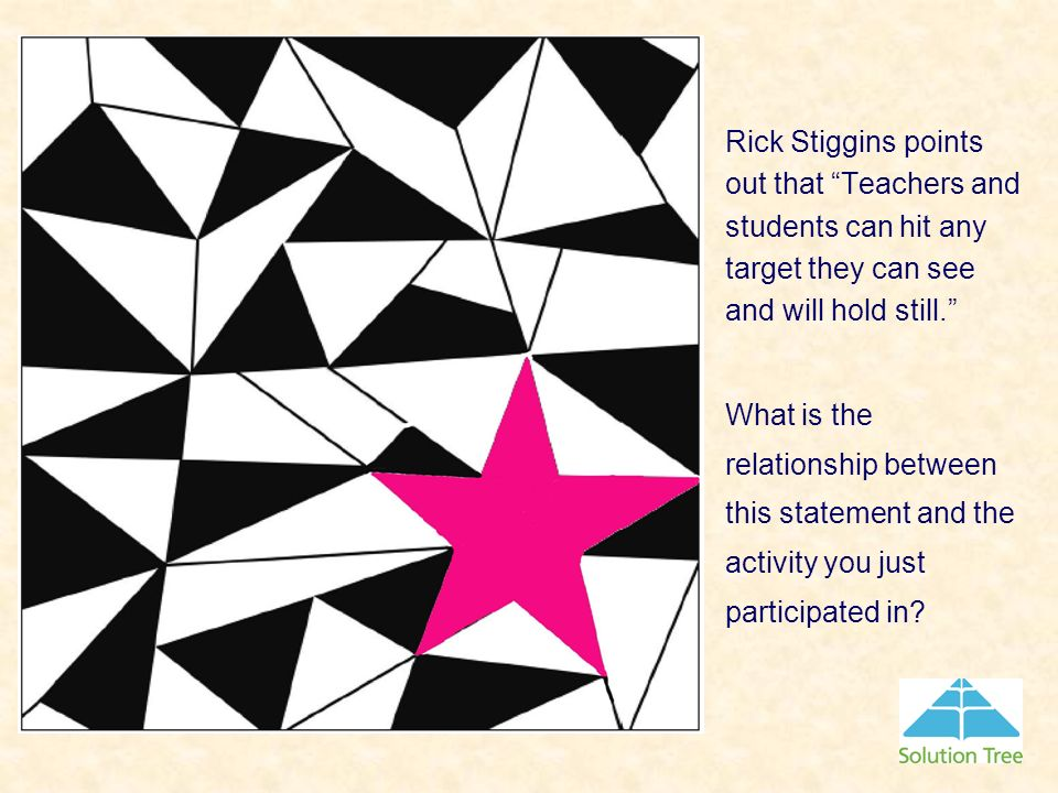 Rick Stiggins points out that Teachers and students can hit any target they can see and will hold still.