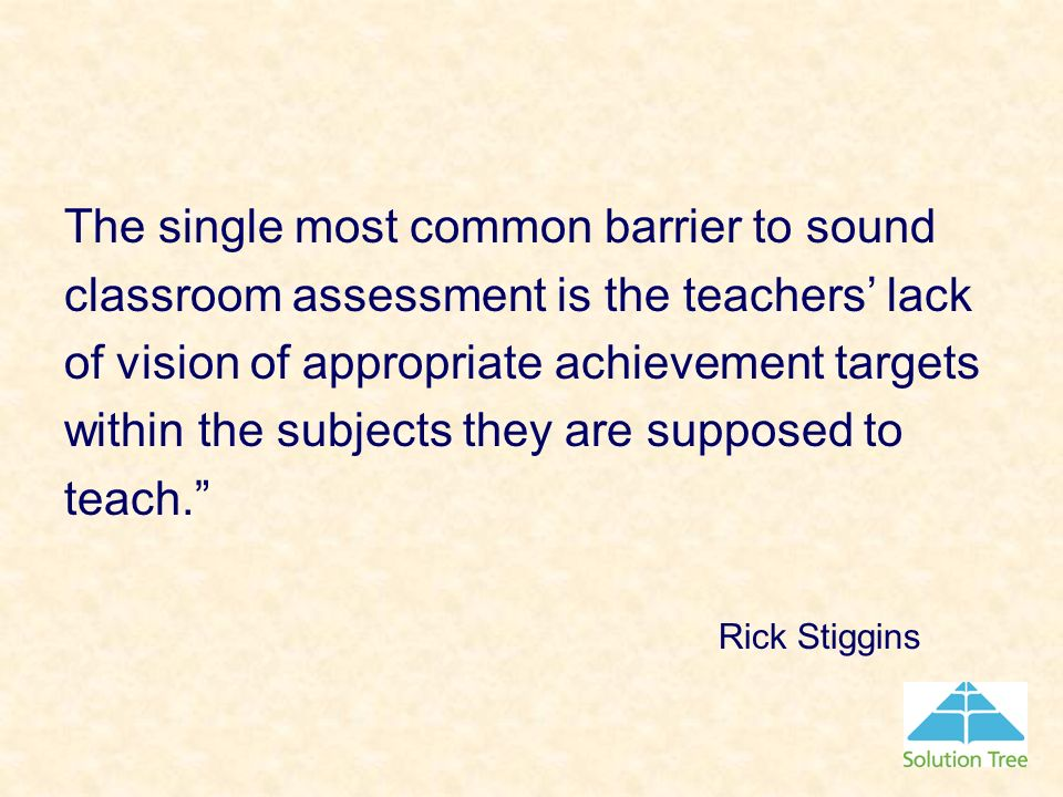 The single most common barrier to sound classroom assessment is the teachers' lack of vision of appropriate achievement targets within the subjects they are supposed to teach.