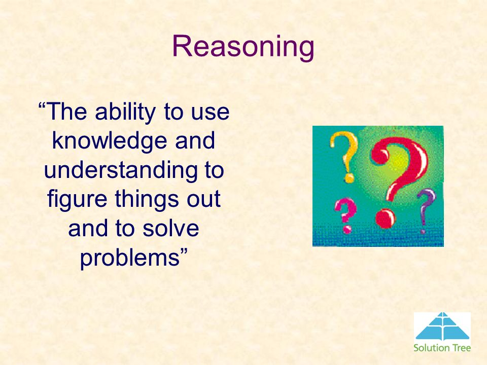 Reasoning The ability to use knowledge and understanding to figure things out and to solve problems