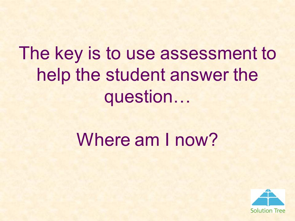 The key is to use assessment to help the student answer the question… Where am I now