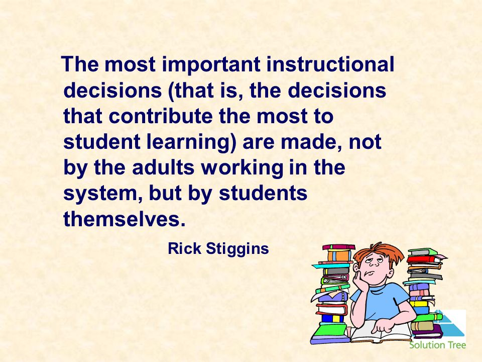 The most important instructional decisions (that is, the decisions that contribute the most to student learning) are made, not by the adults working in the system, but by students themselves.