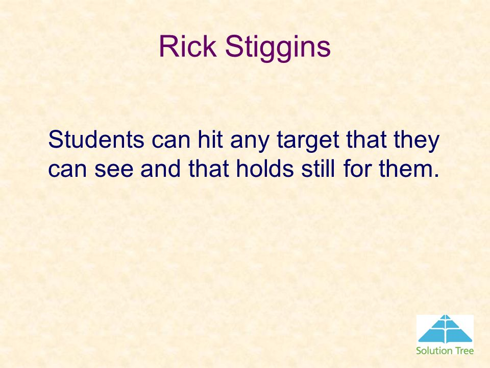Rick Stiggins Students can hit any target that they can see and that holds still for them.