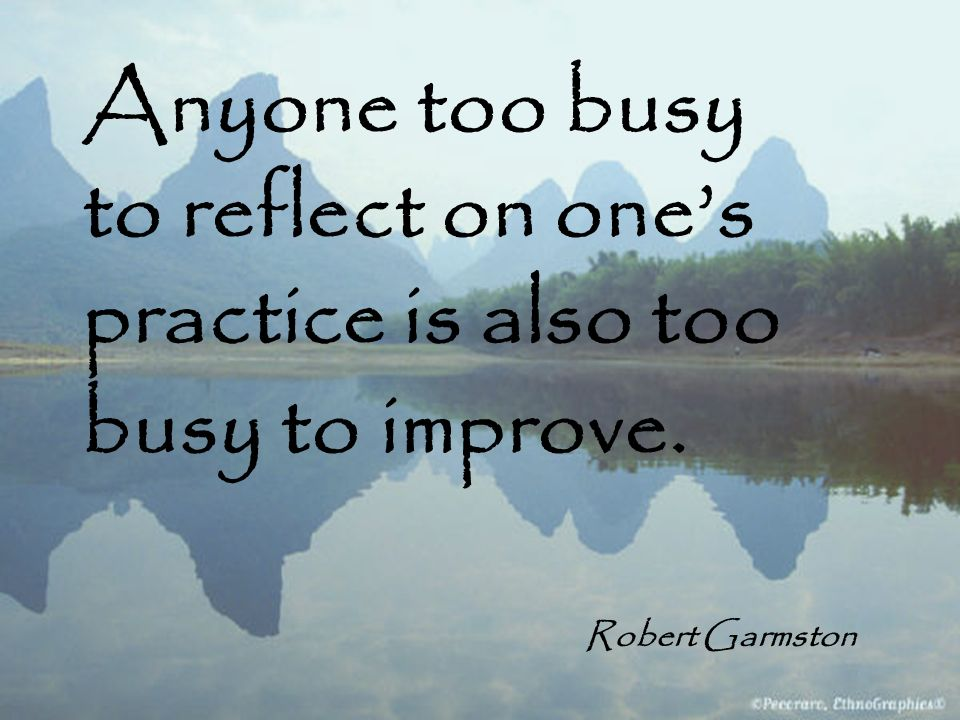 Anyone too busy to reflect on one's practice is also too busy to improve.