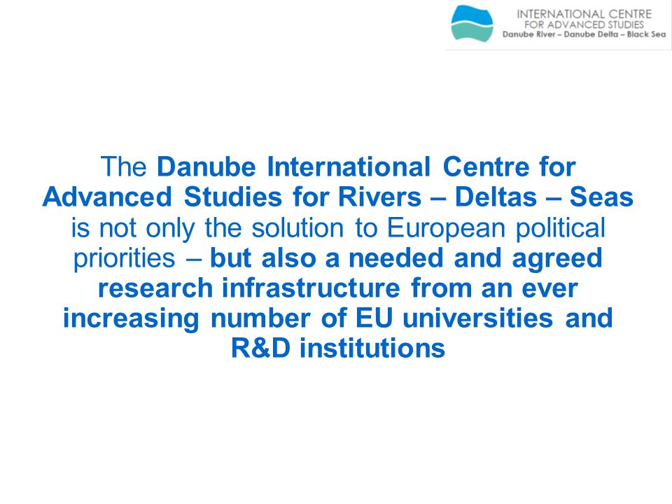 The Danube International Centre for Advanced Studies for Rivers – Deltas – Seas is not only the solution to European political priorities – but also a needed and agreed research infrastructure from an ever increasing number of EU universities and R&D institutions