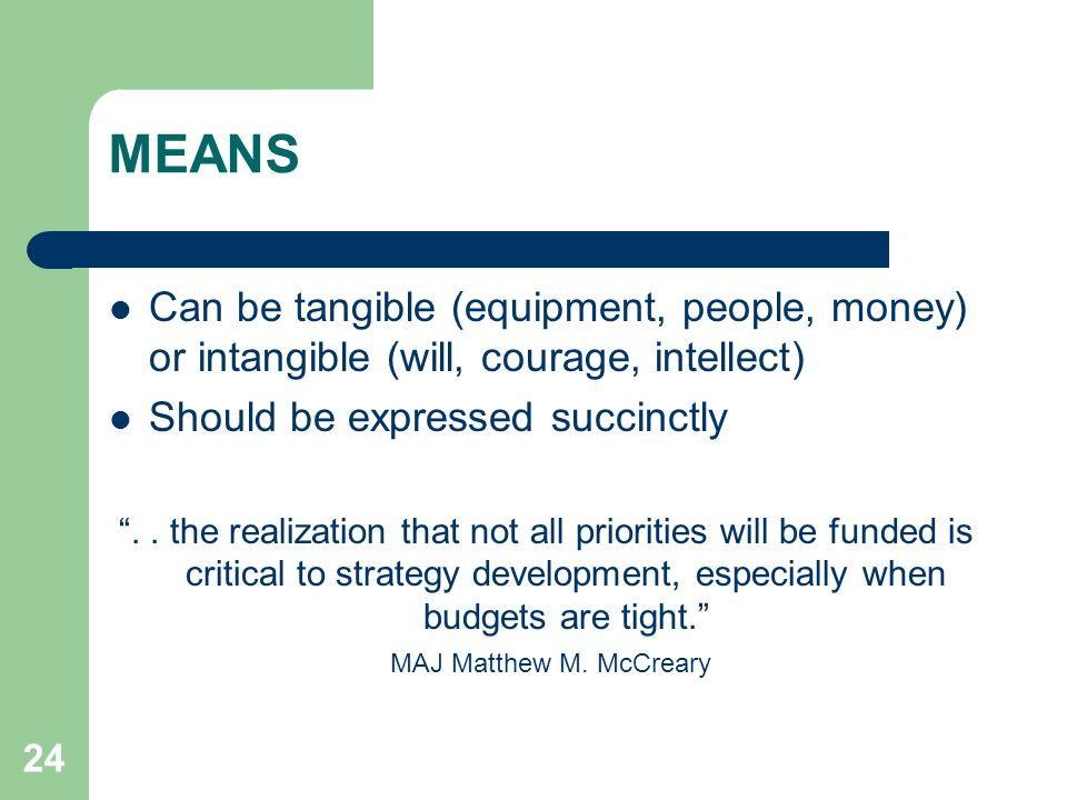 MEANS Can be tangible (equipment, people, money) or intangible (will, courage, intellect) Should be expressed succinctly.
