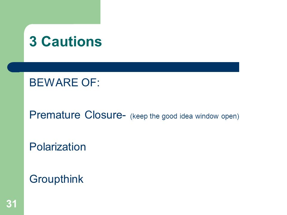 3 Cautions BEWARE OF: Premature Closure- (keep the good idea window open) Polarization Groupthink