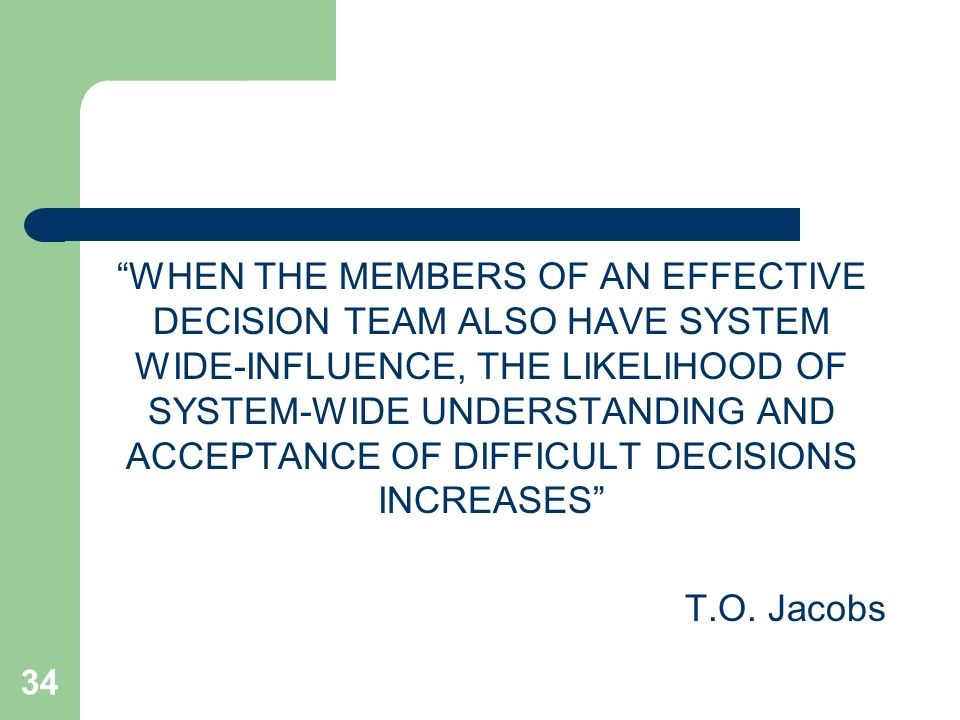 WHEN THE MEMBERS OF AN EFFECTIVE DECISION TEAM ALSO HAVE SYSTEM WIDE-INFLUENCE, THE LIKELIHOOD OF SYSTEM-WIDE UNDERSTANDING AND ACCEPTANCE OF DIFFICULT DECISIONS INCREASES T.O.