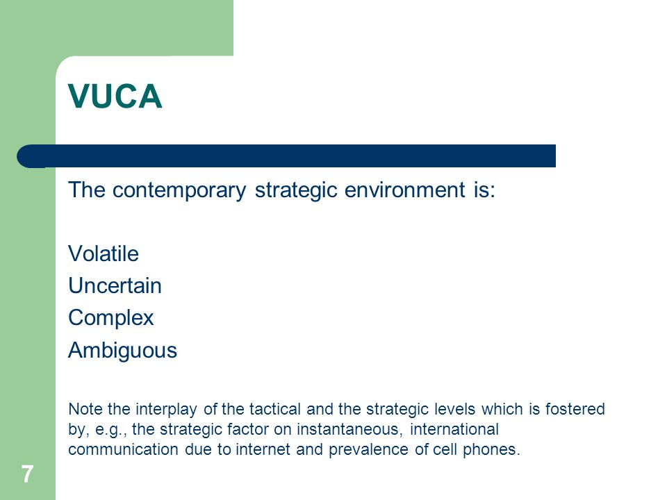 VUCA The contemporary strategic environment is: Volatile Uncertain