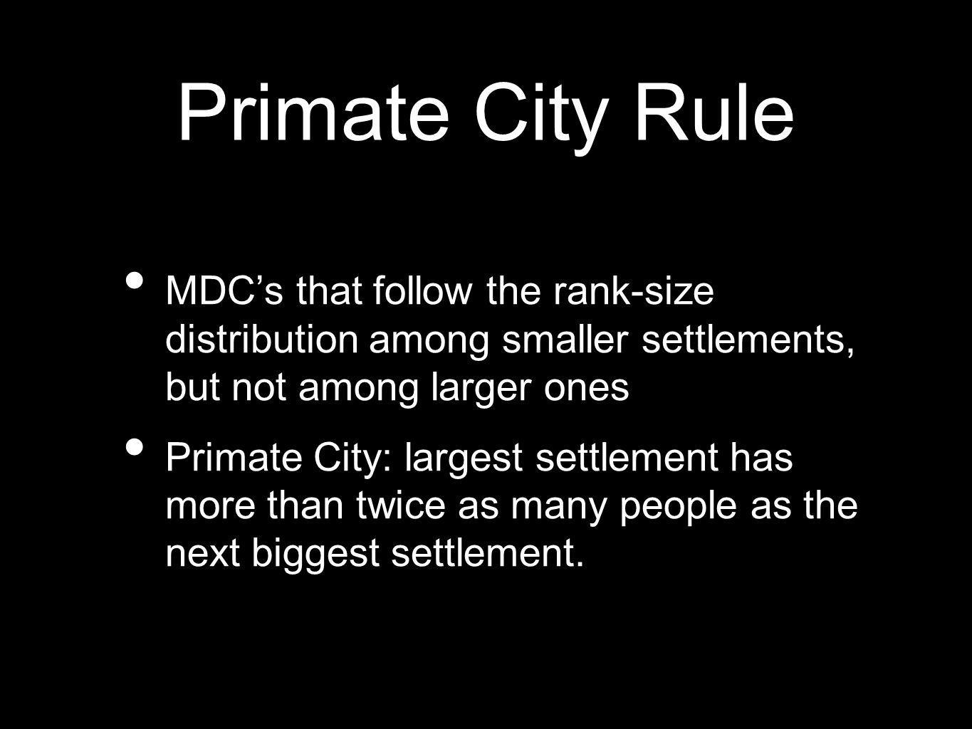 Primate City RuleMDC's that follow the rank-size distribution among smaller settlements, but not among larger ones.
