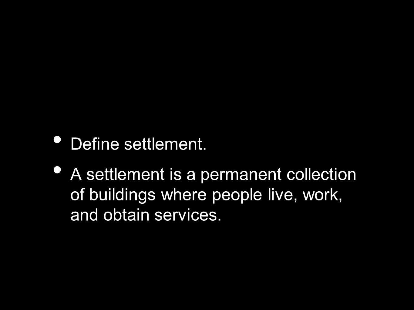 Define settlement.A settlement is a permanent collection of buildings where people live, work, and obtain services.