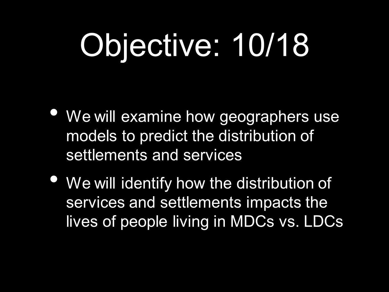 Objective: 10/18We will examine how geographers use models to predict the distribution of settlements and services.