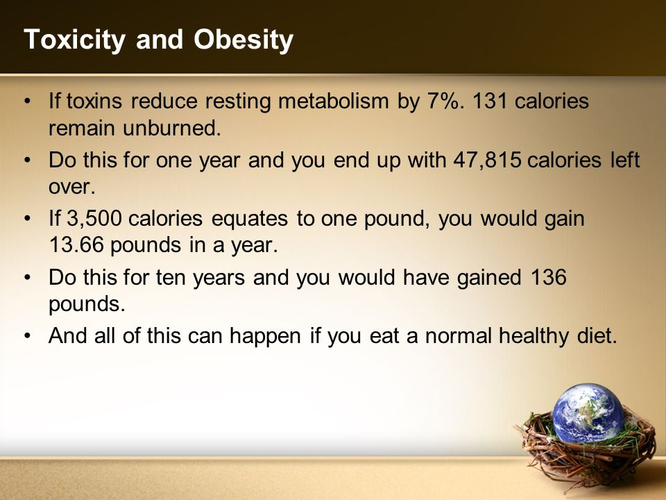 Toxicity and Obesity If toxins reduce resting metabolism by 7%. 131 calories remain unburned.