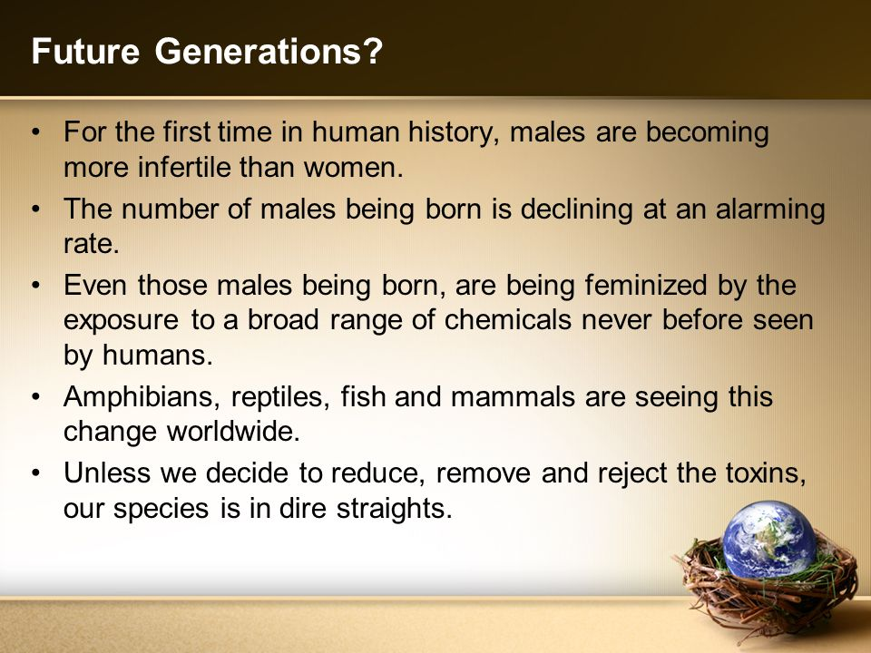 Future Generations For the first time in human history, males are becoming more infertile than women.