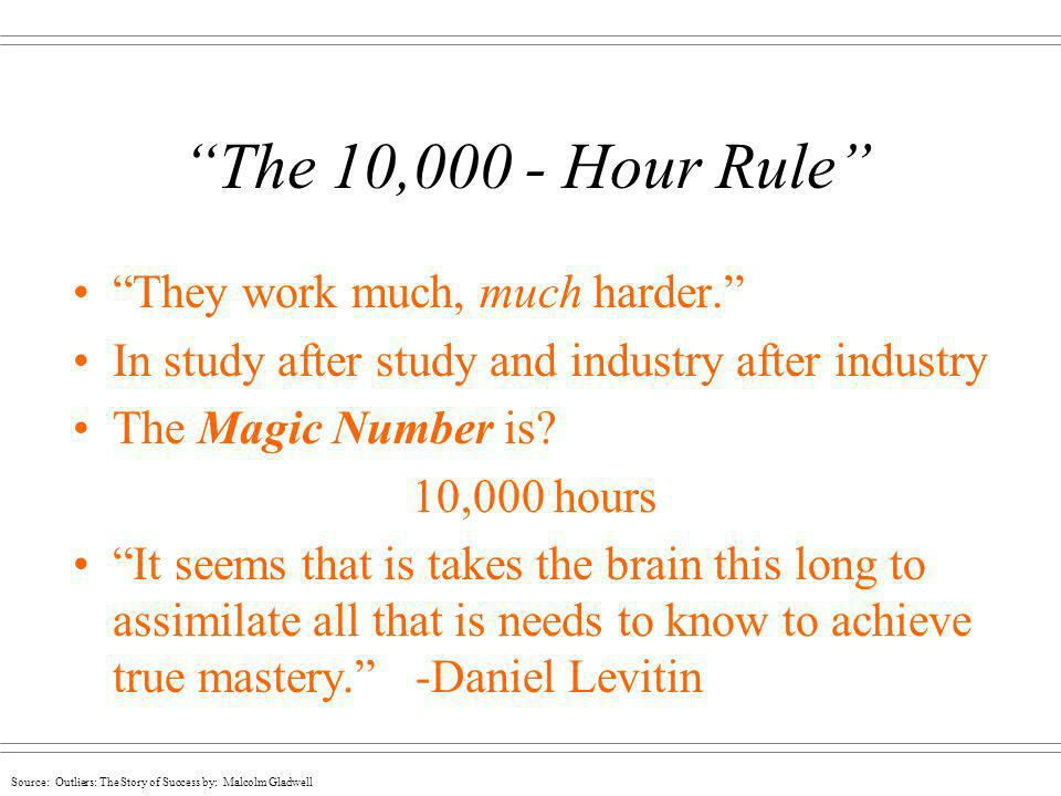 The 10,000 - Hour Rule They work much, much harder.