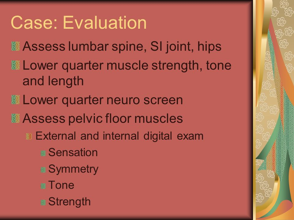 Case: Evaluation Assess lumbar spine, SI joint, hips