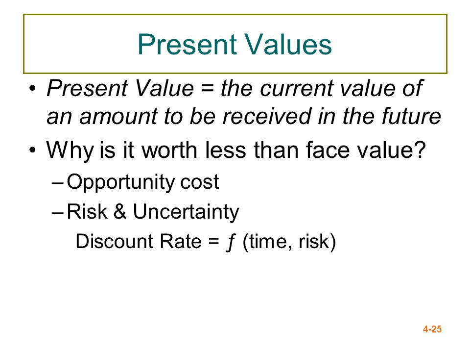 Present Values Present Value = the current value of an amount to be received in the future. Why is it worth less than face value